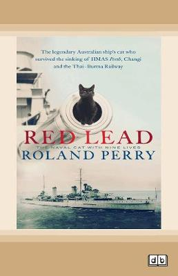 Red Lead: The legendary Australian ship's cat who survived the sinking of HMAS Perth and the Thai-Burma Railway by Roland Perry