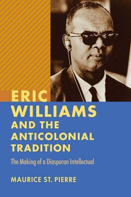 Eric Williams and the Anticolonial Tradition by St. Maurice Pierre