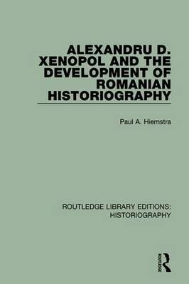 Alexandru D. Xenopol and the Development of Romanian Historiography by Paul A. Hiemstra