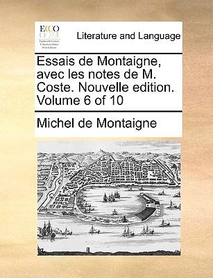 Essais de Montaigne, Avec Les Notes de M. Coste. Nouvelle Edition. Volume 6 of 10 by Michel Montaigne