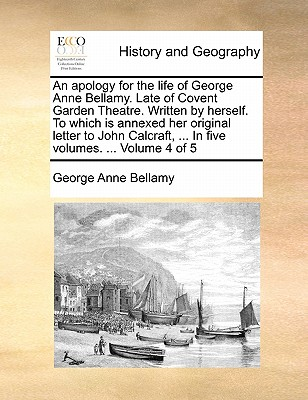 An Apology for the Life of George Anne Bellamy. Late of Covent Garden Theatre. Written by Herself. to Which Is Annexed Her Original Letter to John Calcraft, ... in Five Volumes. ... Volume 4 of 5 by George Anne Bellamy