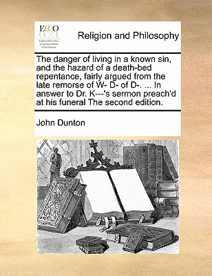 The Danger of Living in a Known Sin, and the Hazard of a Death-Bed Repentance, Fairly Argued from the Late Remorse of W- D- Of D-. ... in Answer to Dr. K---'s Sermon Preach'd at His Funeral the Second Edition by John Dunton