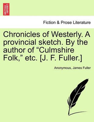 Chronicles of Westerly. a Provincial Sketch. by the Author of Culmshire Folk, Etc. [J. F. Fuller.] by Anonymous
