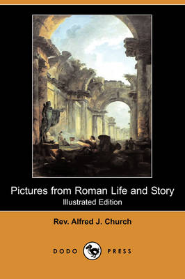 Pictures from Roman Life and Story (Illustrated Edition) (Dodo Press) by Rev Alfred J Church