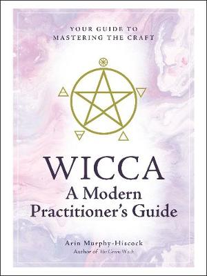 Wicca: A Modern Practitioner's Guide: Your Guide to Mastering the Craft by Arin Murphy-Hiscock
