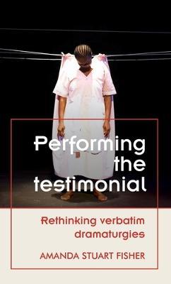 Performing the Testimonial: Rethinking Verbatim Dramaturgies by Amanda Stuart Fisher