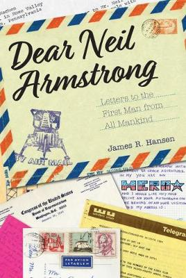 Dear Neil Armstrong: Letters to the First Man from All Mankind by James R. Hansen