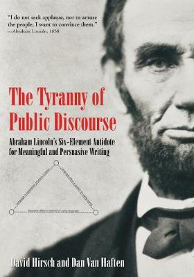 The Tyranny of Public Discourse: Abraham Lincoln's Six-Element Antidote for Meaningful and Persuasive Writing by David Hirsch