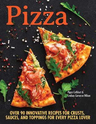 Pizza: Over 90 innovative recipes for crusts, sauces and toppings for every pizza lover by Pippa Cuthbert