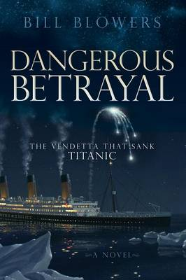 Dangerous Betrayal: The Vendetta That Sank Titanic by Bill Blowers