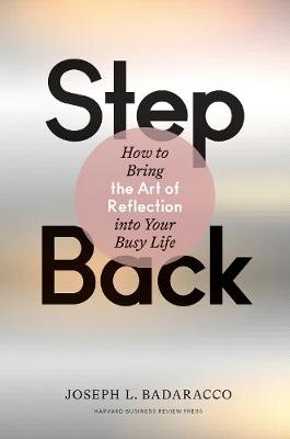 Step Back: How to Bring the Art of Reflection into Your Busy Life by Joseph L. Badaracco