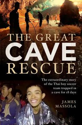 The Great Cave Rescue: The Extraordinary Story of the Thai Boy Soccer Team Trapped in a Cave for 18 Days by James Massola