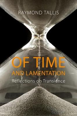 Of Time and Lamentation by Raymond Tallis