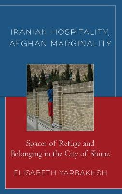 Iranian Hospitality, Afghan Marginality: Spaces of Refuge and Belonging in the City of Shiraz book