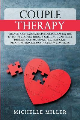 Couple Therapy: Change Your Bad Habits in Love Following This Effective Couple Therapy Guide. You Can Easily Improve Your Marriage, Rescue Broken Relationship, solve the most common conflicts by Michelle Miller