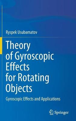 Theory of Gyroscopic Effects for Rotating Objects: Gyroscopic Effects and Applications by Ryspek Usubamatov