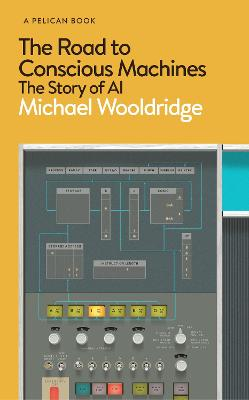 The Road to Conscious Machines: The Story of AI by Michael Wooldridge