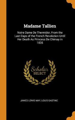 Madame Tallien: Notre Dame de Thermidor, from the Last Days of the French Revolution Until Her Death as Princess de Chimay in 1835 by James Lewis May
