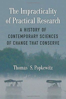 The Impracticality of Practical Research: A History of Contemporary Sciences of Change that Conserve by Thomas S. Popkewitz