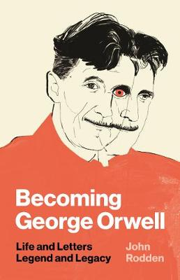 Becoming George Orwell: Life and Letters, Legend and Legacy by John Rodden