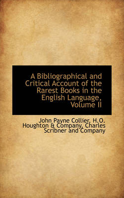 A Bibliographical and Critical Account of the Rarest Books in the English Language, Volume II by John Payne Collier