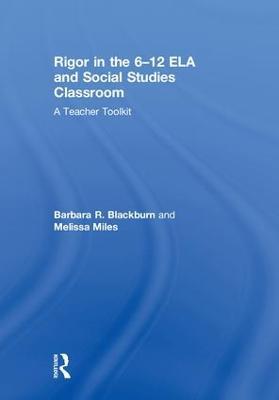 Rigor in the 6-12 ELA and Social Studies Classroom: A Teacher Toolkit by Barbara R. Blackburn