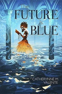 The Future Is Blue by Catherynne M Valente
