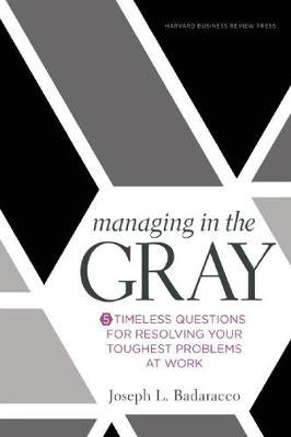 Managing in the Gray by Joseph L. Badaracco