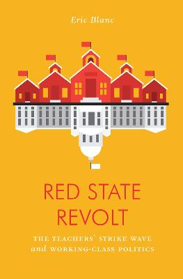 Red State Revolt: The Teachers' Strike Wave and Working-Class Politics by Eric Blanc