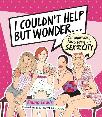 I Couldn't Help But Wonder ...: The Unofficial Fan's Guide to Sex and the City by Emma Lewis