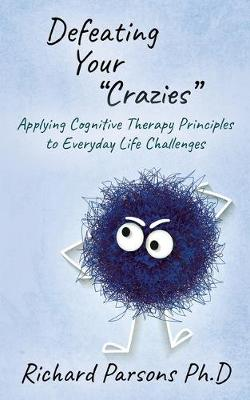 Defeating Your 'Crazies': Applying Cognitive Therapy Principles to Everyday Life Challenges by Richard D. Parsons