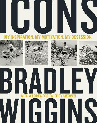 Icons: My Inspiration. My Motivation. My Obsession. by Bradley Wiggins