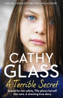 A Terrible Secret: Scared for her safety, Tilly places herself into care. A shocking true story. by Cathy Glass