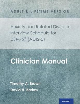 Anxiety and Related Disorders Interview Schedule for DSM-5 (ADIS-5) -  Adult and Lifetime Version by Timothy A. Brown