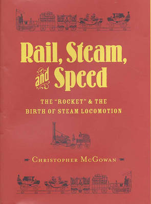 Rail, Steam, and Speed: The 'Rocket' and the Birth of Steam Locomotion by Christopher McGowan