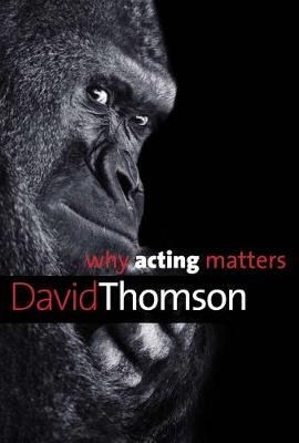 Why Acting Matters by David Thomson