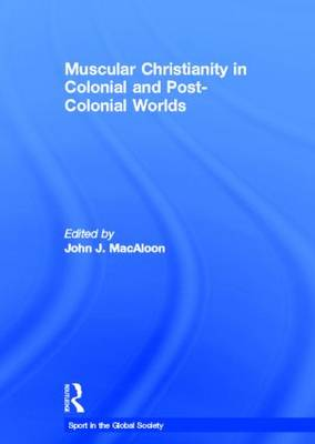 Muscular Christianity and the Colonial and Post-Colonial World by John J. Macaloon
