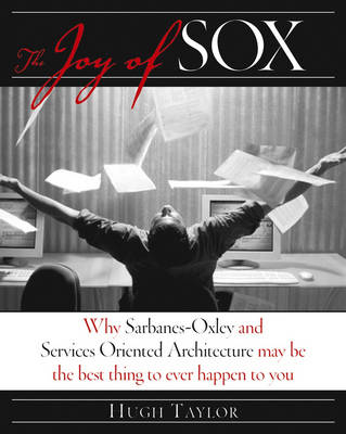 The Joy of Sox: Why Sarbanes-Oxley and Services Oriented Architecture May be the Best Thing That Ever Happened to You by Hugh Taylor