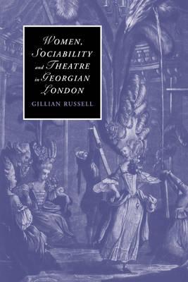Women, Sociability and Theatre in Georgian London by Gillian Russell