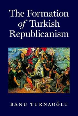 The Formation of Turkish Republicanism by Banu Turnaoglu