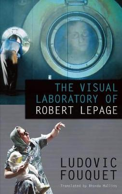 The Visual Laboratory of Robert Lepage by Ludovic Fouquet