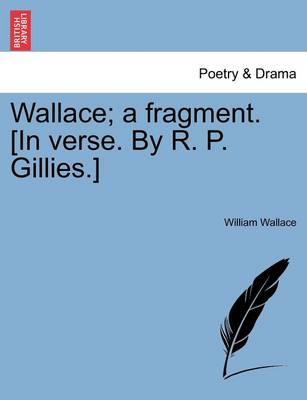 Wallace; A Fragment. [in Verse. by R. P. Gillies.] by William Wallace