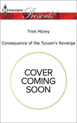 Consequence of the Tycoon's Revenge by Trish Morey