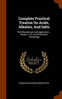 Complete Practical Treatise on Acids, Alkalies, and Salts: Their Manufacture and Application ... Being V.1, PT. 3-5 of Chemical Technology by Thomas Richardson