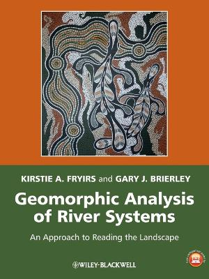 Geomorphic Analysis of River Systems - an Approachto Reading the Landscape by Kirstie A. Fryirs