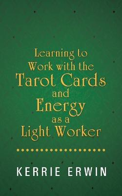 Learning to Work with the Tarot Cards and Energy as a Light Worker by Kerrie Erwin