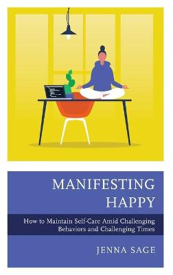 Manifesting Happy: How to Maintain Self-Care Amid Challenging Behaviors and Challenging Times by Jenna Sage