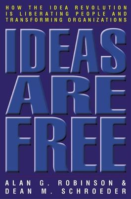 Ideas Are Free: How the Idea Revolution is Liberating People and Transforming Organizations by Alan Robinson