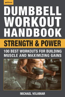 The Dumbbell Workout Handbook: Strength And Power: 100 Workouts to Build Muscle, Add Strength and Increase Performance by Michael Volkmar