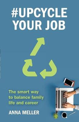 #Upcycle Your Job: The smart way to balance family life and career by Anna Meller